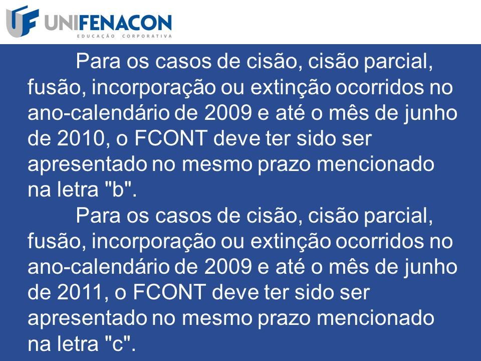 Para os casos de cisão, cisão parcial, fusão, incorporação ou extinção ocorridos no ano-calendário de 2009 e até o mês de junho de 2010, o FCONT deve ter sido ser apresentado no mesmo prazo mencionado na letra b .