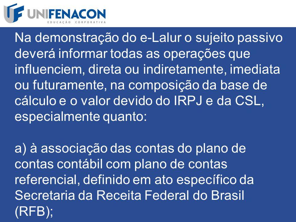 Na demonstração do e-Lalur o sujeito passivo deverá informar todas as operações que influenciem, direta ou indiretamente, imediata ou futuramente, na composição da base de cálculo e o valor devido do IRPJ e da CSL, especialmente quanto: a) à associação das contas do plano de contas contábil com plano de contas referencial, definido em ato específico da Secretaria da Receita Federal do Brasil (RFB);