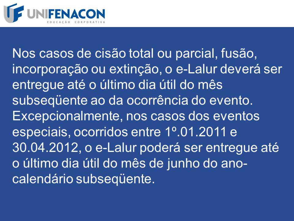 Nos casos de cisão total ou parcial, fusão, incorporação ou extinção, o e-Lalur deverá ser entregue até o último dia útil do mês subseqüente ao da ocorrência do evento.