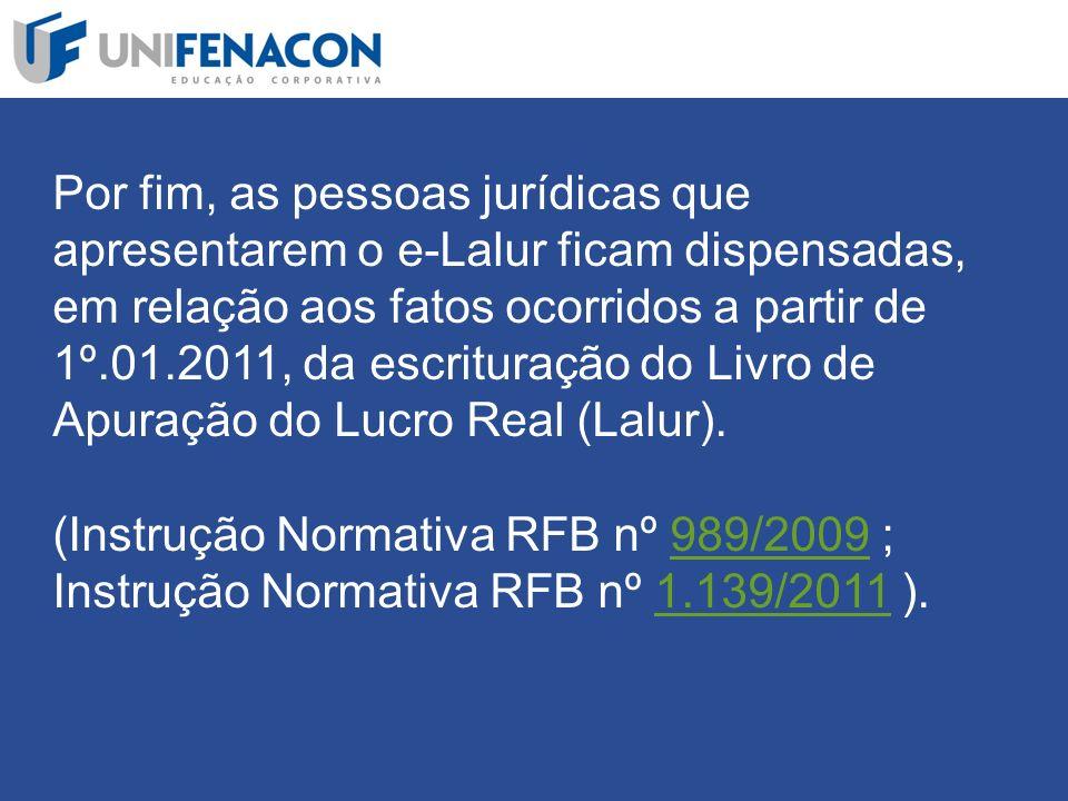Por fim, as pessoas jurídicas que apresentarem o e-Lalur ficam dispensadas, em relação aos fatos ocorridos a partir de 1º.01.2011, da escrituração do Livro de Apuração do Lucro Real (Lalur).