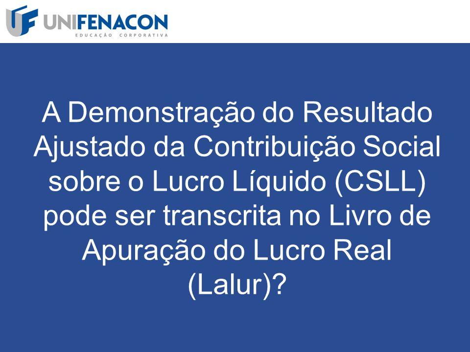 A Demonstração do Resultado Ajustado da Contribuição Social sobre o Lucro Líquido (CSLL) pode ser transcrita no Livro de Apuração do Lucro Real (Lalur)