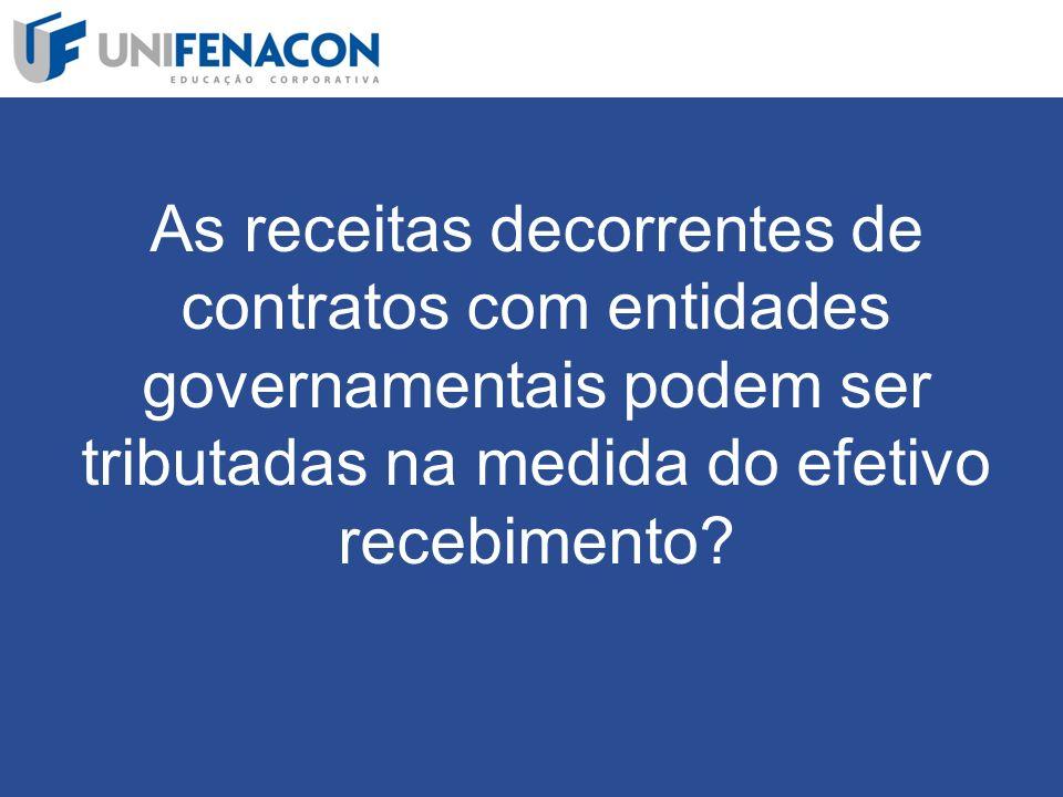 As receitas decorrentes de contratos com entidades governamentais podem ser tributadas na medida do efetivo recebimento
