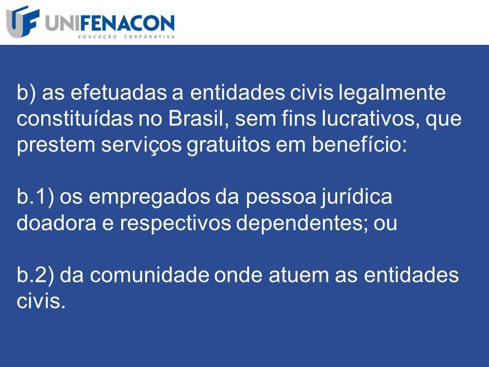 b) as efetuadas a entidades civis legalmente constituídas no Brasil, sem fins lucrativos, que prestem serviços gratuitos em benefício: b.1) os empregados da pessoa jurídica doadora e respectivos dependentes; ou b.2) da comunidade onde atuem as entidades civis.