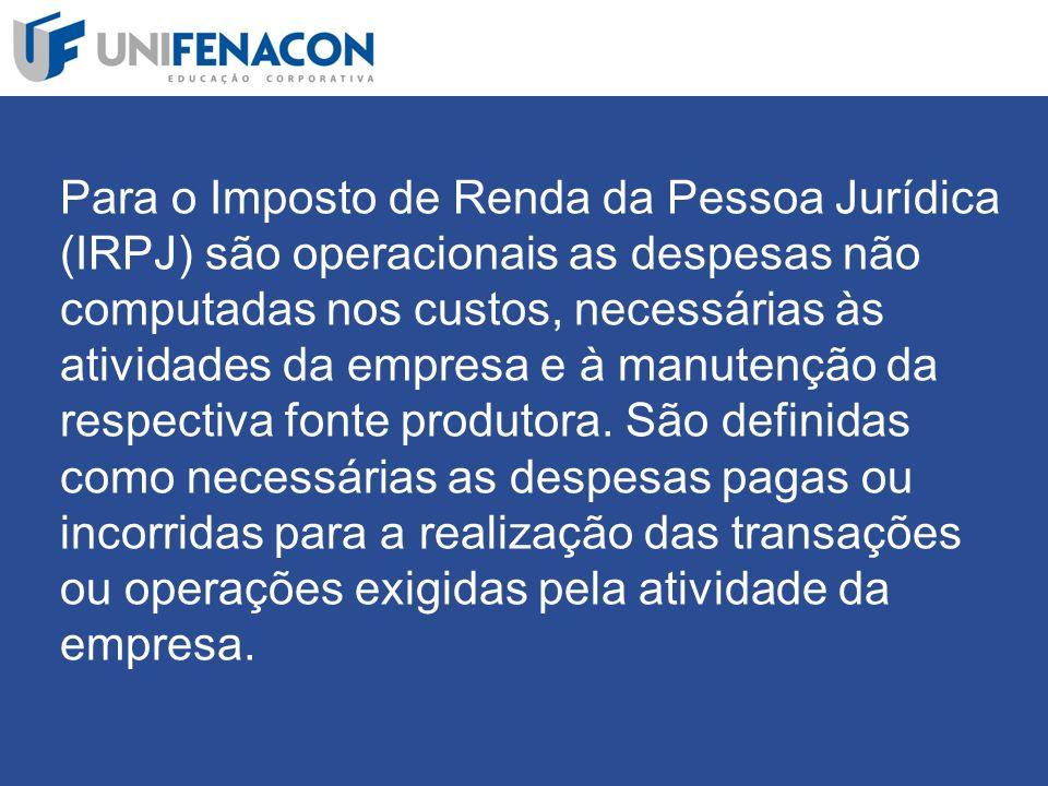 Para o Imposto de Renda da Pessoa Jurídica (IRPJ) são operacionais as despesas não computadas nos custos, necessárias às atividades da empresa e à manutenção da respectiva fonte produtora.