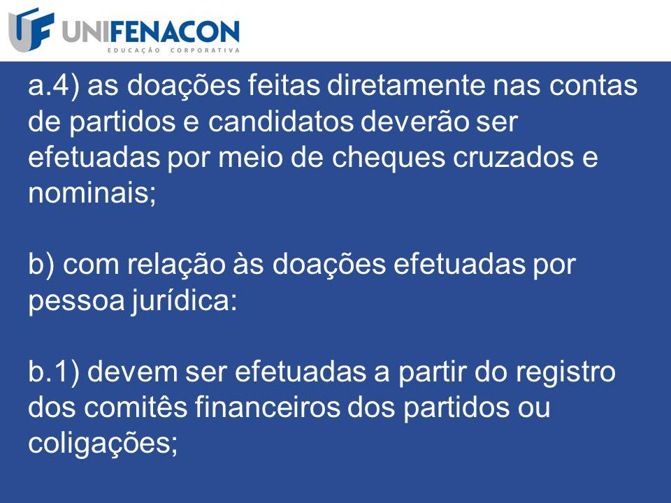 a.4) as doações feitas diretamente nas contas de partidos e candidatos deverão ser efetuadas por meio de cheques cruzados e nominais; b) com relação às doações efetuadas por pessoa jurídica: b.1) devem ser efetuadas a partir do registro dos comitês financeiros dos partidos ou coligações;