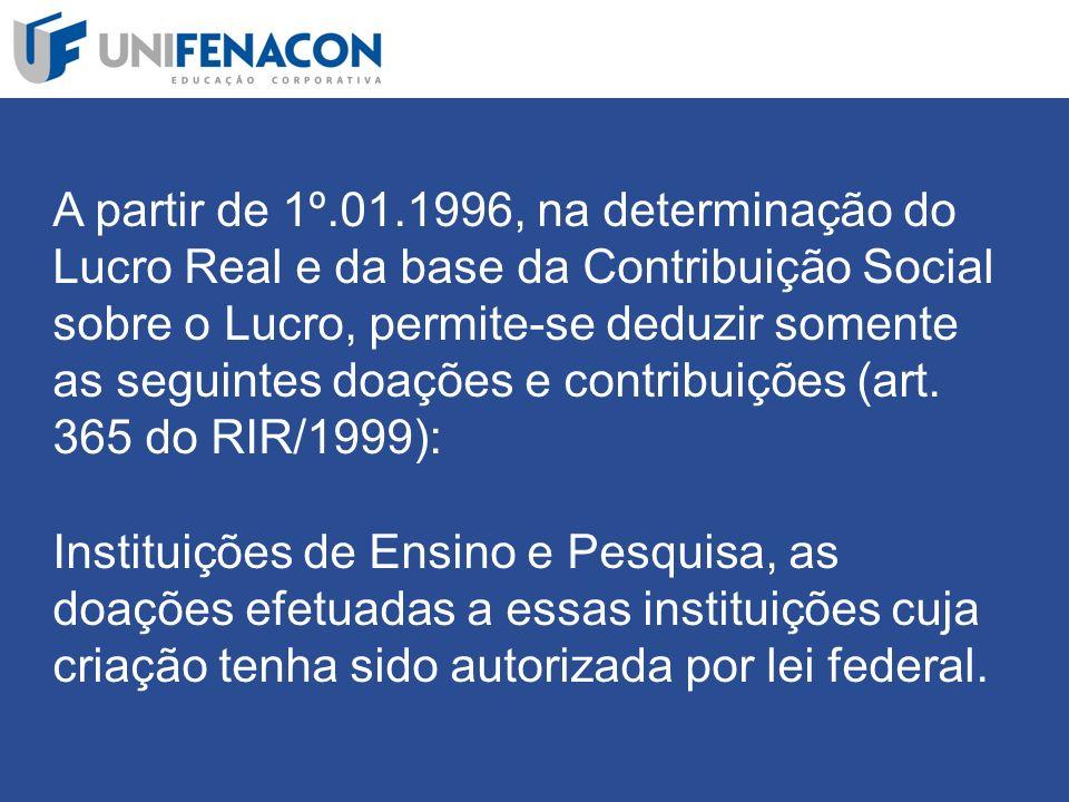 A partir de 1º.01.1996, na determinação do Lucro Real e da base da Contribuição Social sobre o Lucro, permite-se deduzir somente as seguintes doações e contribuições (art.