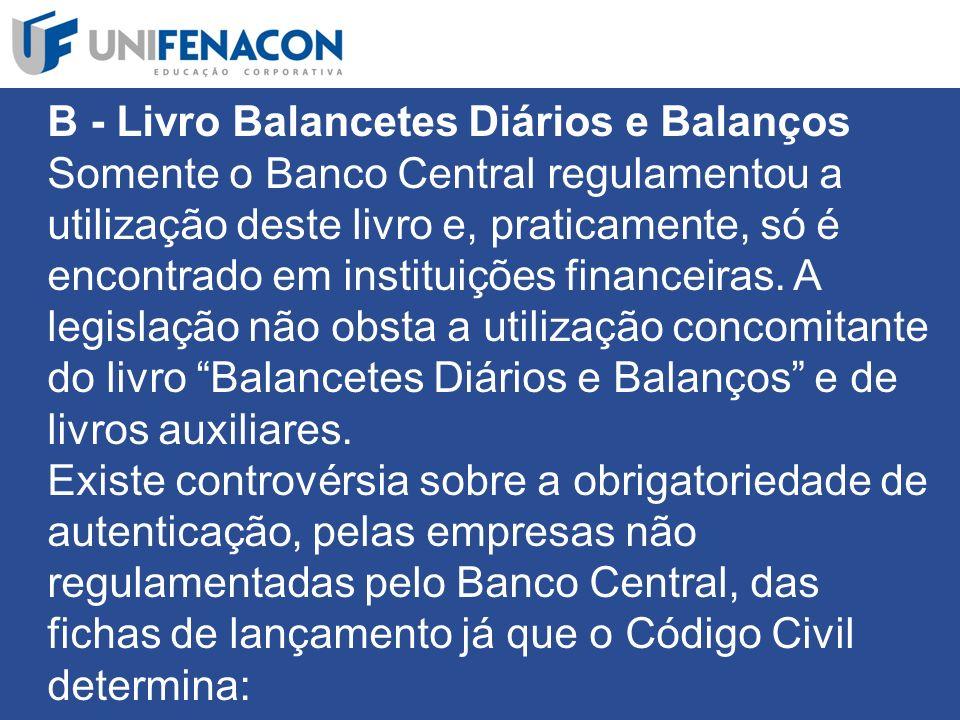 B - Livro Balancetes Diários e Balanços Somente o Banco Central regulamentou a utilização deste livro e, praticamente, só é encontrado em instituições financeiras.