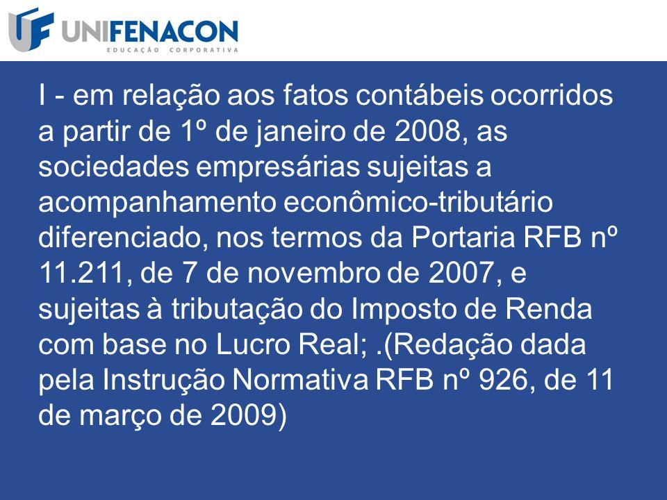 I - em relação aos fatos contábeis ocorridos a partir de 1º de janeiro de 2008, as sociedades empresárias sujeitas a acompanhamento econômico-tributário diferenciado, nos termos da Portaria RFB nº 11.211, de 7 de novembro de 2007, e sujeitas à tributação do Imposto de Renda com base no Lucro Real; .(Redação dada pela Instrução Normativa RFB nº 926, de 11 de março de 2009)