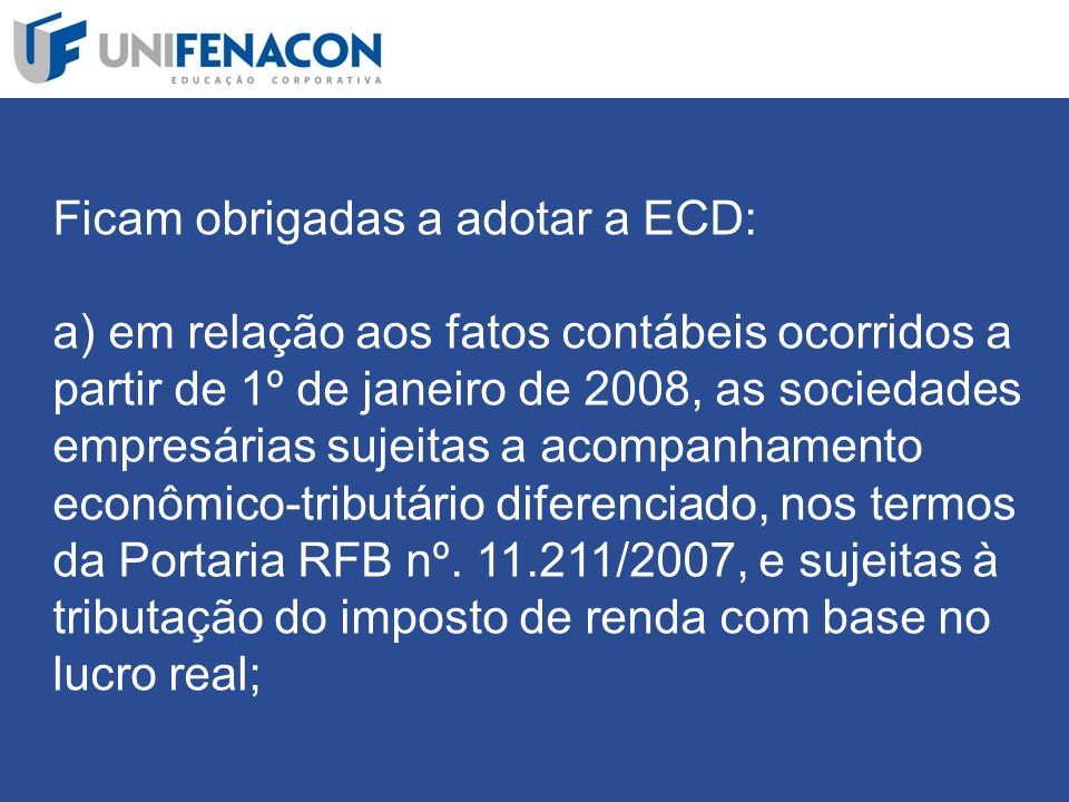 Ficam obrigadas a adotar a ECD: a) em relação aos fatos contábeis ocorridos a partir de 1º de janeiro de 2008, as sociedades empresárias sujeitas a acompanhamento econômico-tributário diferenciado, nos termos da Portaria RFB nº.