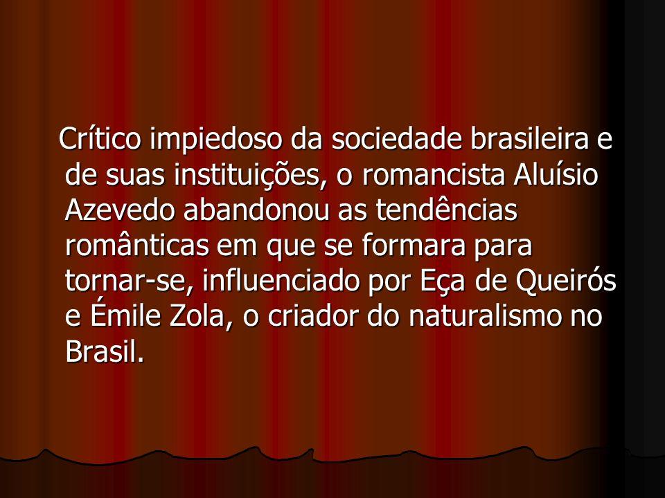 Crítico impiedoso da sociedade brasileira e de suas instituições, o romancista Aluísio Azevedo abandonou as tendências românticas em que se formara para tornar-se, influenciado por Eça de Queirós e Émile Zola, o criador do naturalismo no Brasil.