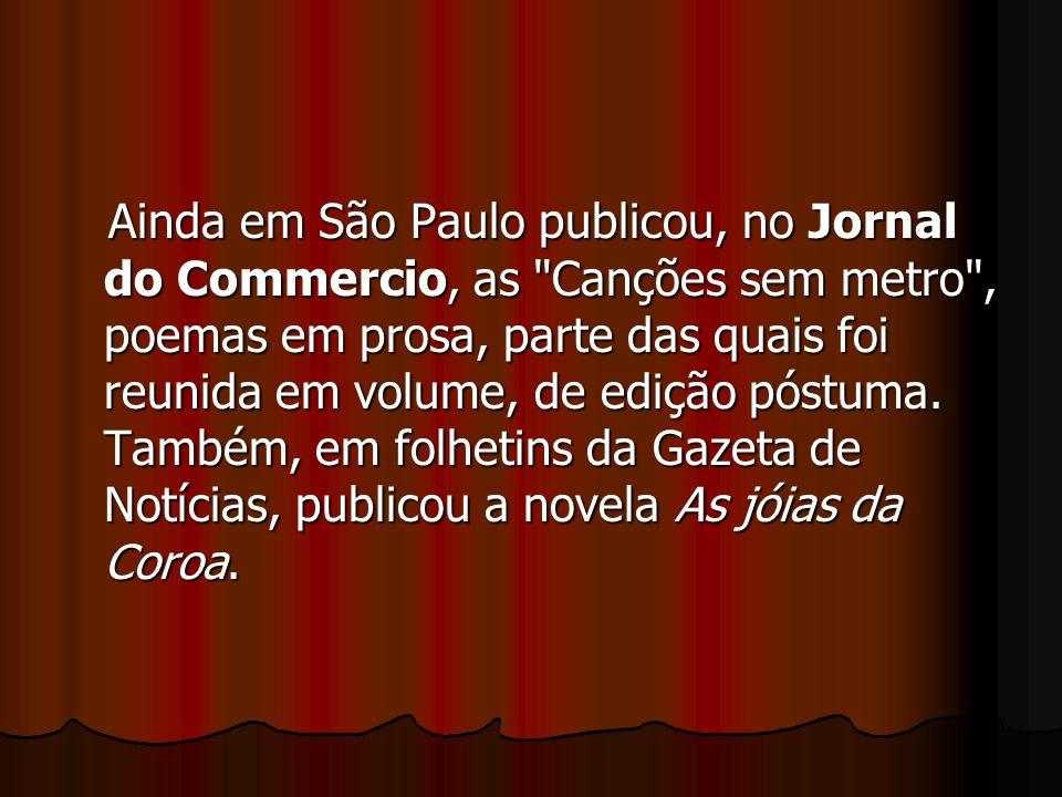 Ainda em São Paulo publicou, no Jornal do Commercio, as Canções sem metro , poemas em prosa, parte das quais foi reunida em volume, de edição póstuma.