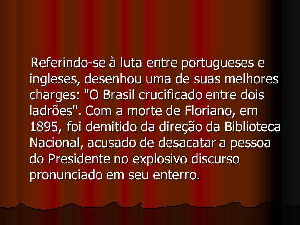 Referindo-se à luta entre portugueses e ingleses, desenhou uma de suas melhores charges: O Brasil crucificado entre dois ladrões .