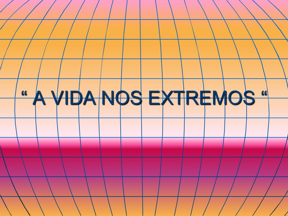 A VIDA NOS EXTREMOS