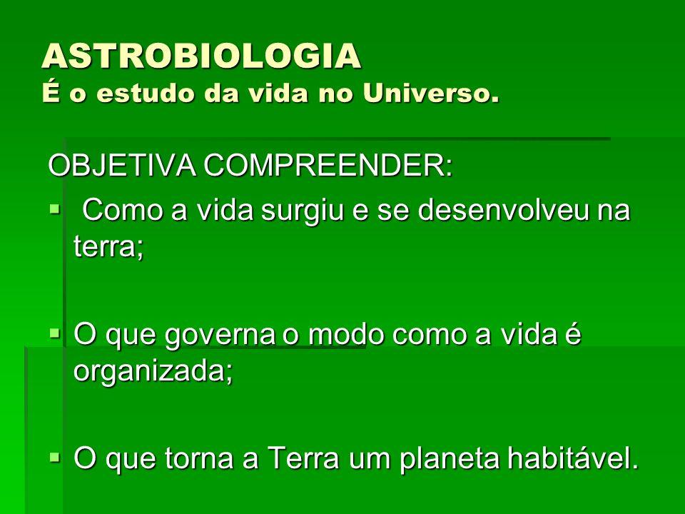 ASTROBIOLOGIA É o estudo da vida no Universo.