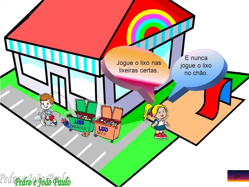 Pedro e João Paulo Jogue o lixo nas lixeiras certas.