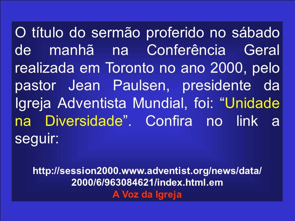O título do sermão proferido no sábado de manhã na Conferência Geral realizada em Toronto no ano 2000, pelo pastor Jean Paulsen, presidente da Igreja Adventista Mundial, foi: Unidade na Diversidade . Confira no link a seguir: