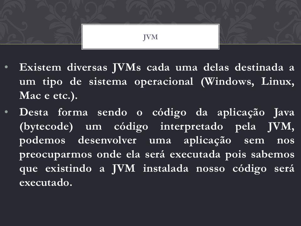jvm Existem diversas JVMs cada uma delas destinada a um tipo de sistema operacional (Windows, Linux, Mac e etc.).