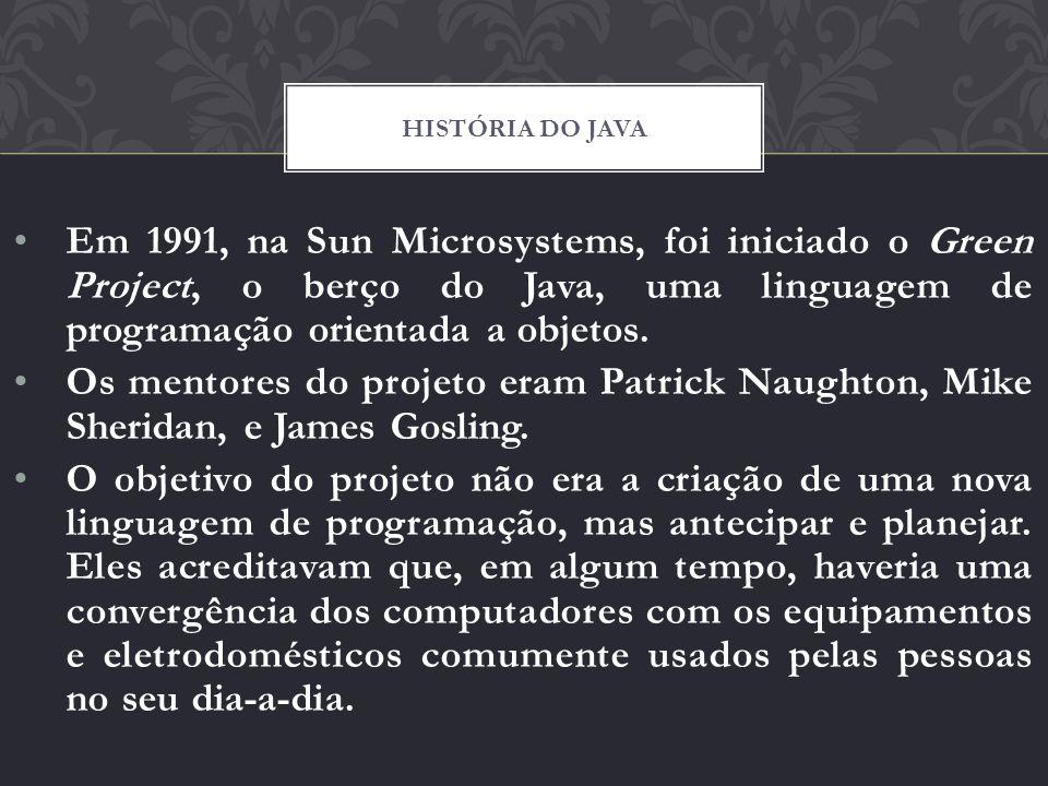 História do java Em 1991, na Sun Microsystems, foi iniciado o Green Project, o berço do Java, uma linguagem de programação orientada a objetos.