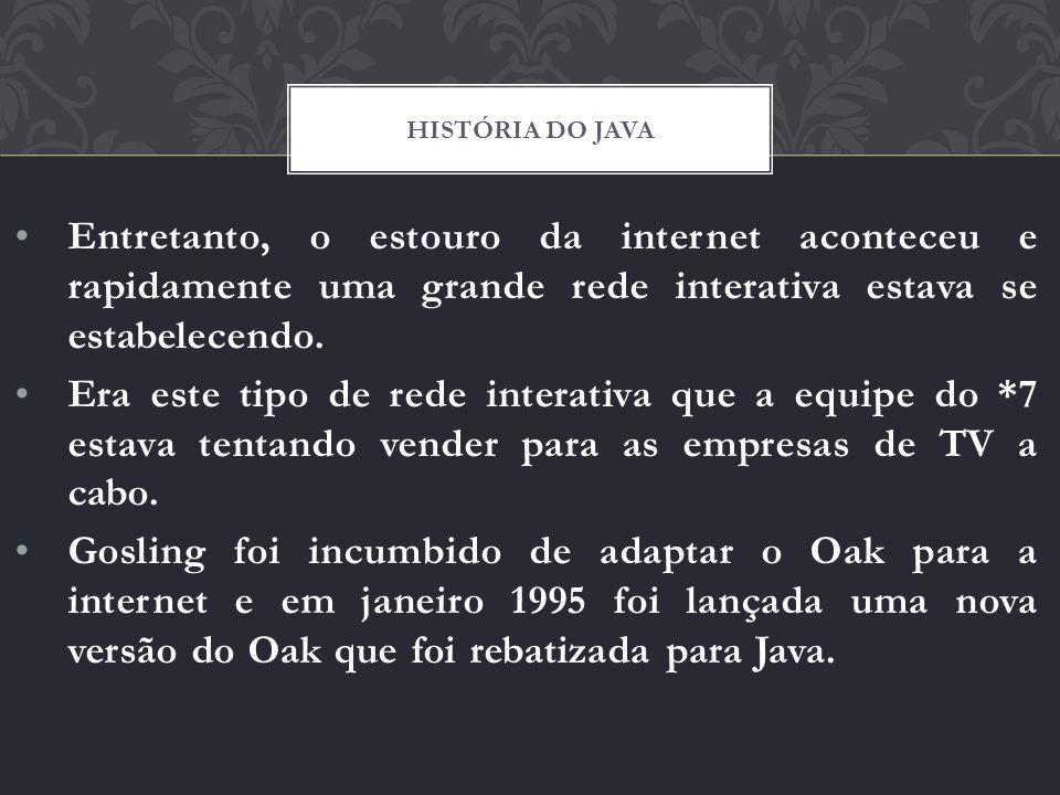 História do java Entretanto, o estouro da internet aconteceu e rapidamente uma grande rede interativa estava se estabelecendo.
