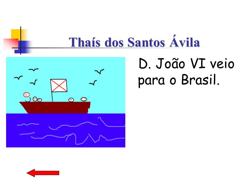Thaís dos Santos Ávila D. João VI veio para o Brasil.