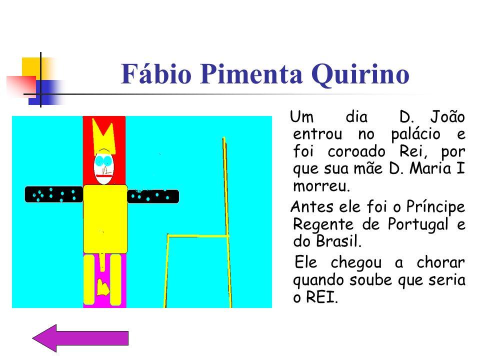 Fábio Pimenta Quirino Um dia D. João entrou no palácio e foi coroado Rei, por que sua mãe D. Maria I morreu.