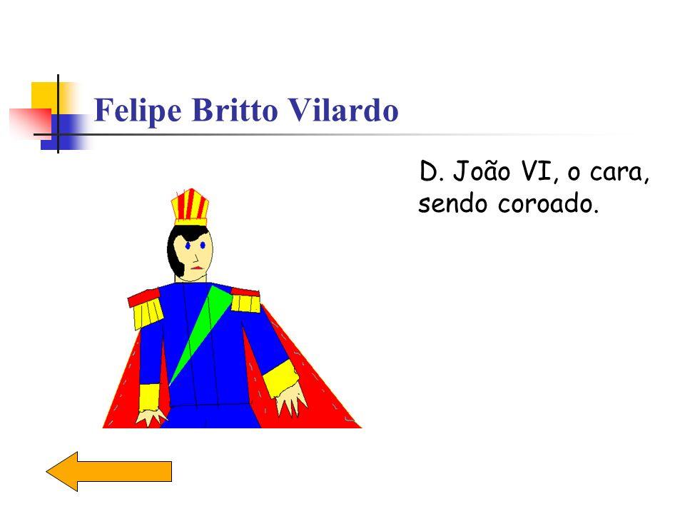 Felipe Britto Vilardo D. João VI, o cara, sendo coroado.