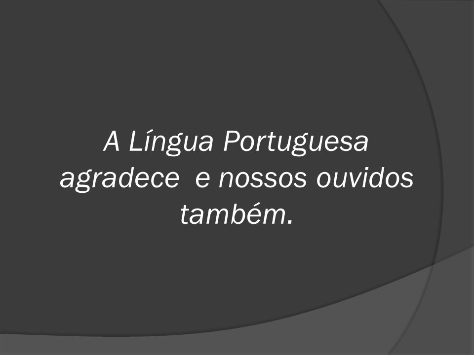 A Língua Portuguesa agradece e nossos ouvidos também.