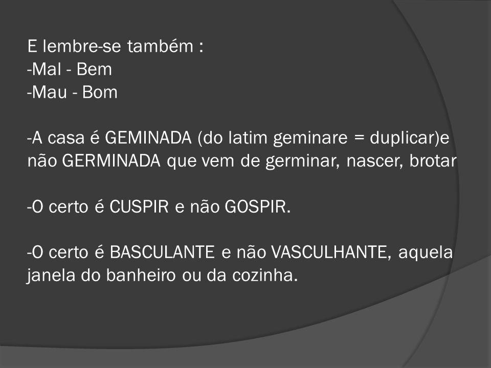 E lembre-se também : -Mal - Bem -Mau - Bom -A casa é GEMINADA (do latim geminare = duplicar)e não GERMINADA que vem de germinar, nascer, brotar -O certo é CUSPIR e não GOSPIR.