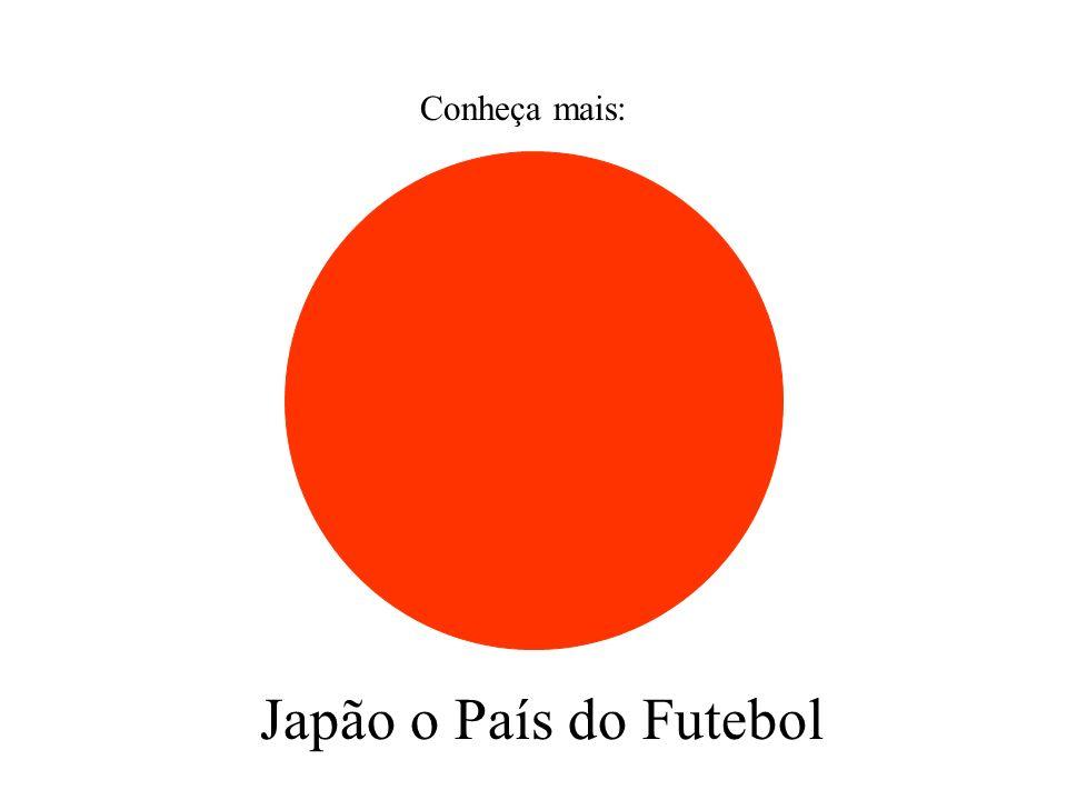 Conheça mais: Japão o País do Futebol