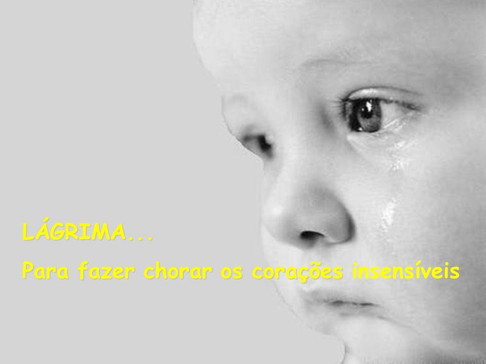 LÁGRIMA... Para fazer chorar os corações insensíveis