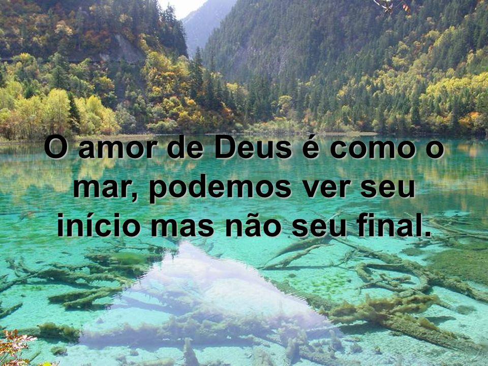 O amor de Deus é como o mar, podemos ver seu início mas não seu final.