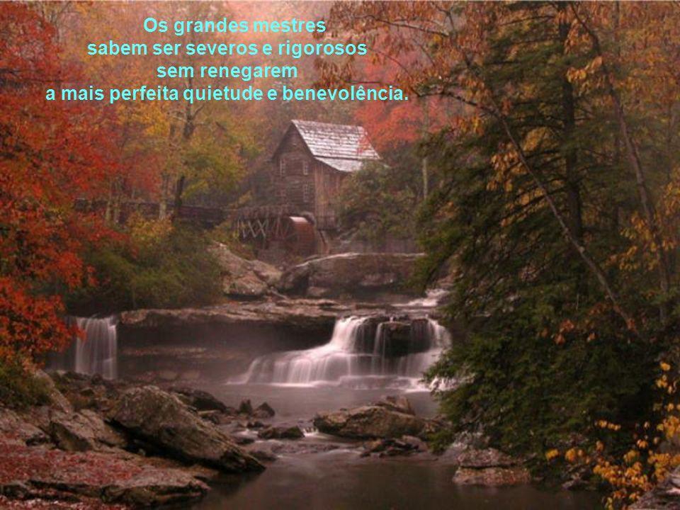 sabem ser severos e rigorosos a mais perfeita quietude e benevolência.