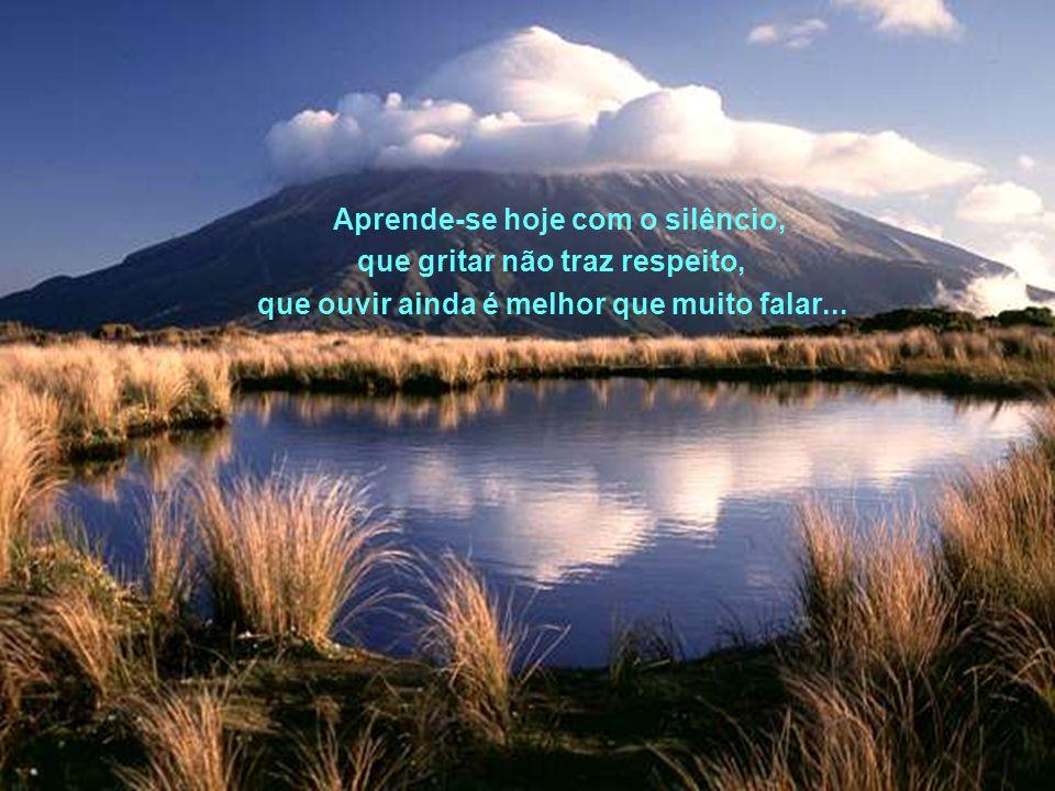 Aprende-se hoje com o silêncio, que gritar não traz respeito,