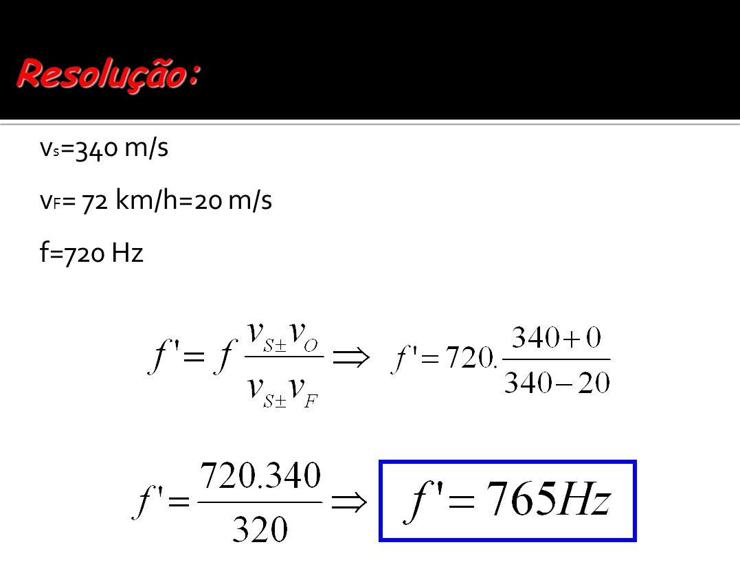 Resolução: vs=340 m/s vF= 72 km/h=20 m/s f=720 Hz