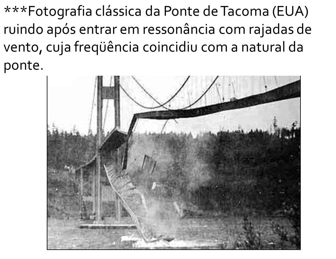 ***Fotografia clássica da Ponte de Tacoma (EUA) ruindo após entrar em ressonância com rajadas de vento, cuja freqüência coincidiu com a natural da ponte.