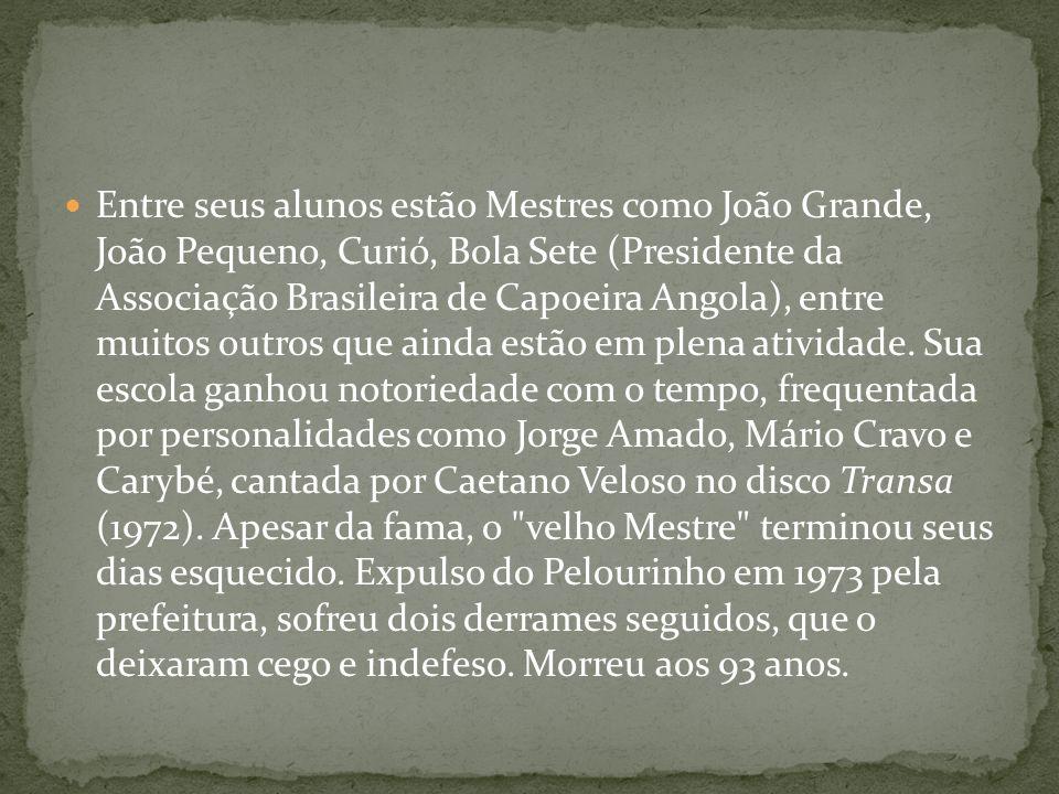 Entre seus alunos estão Mestres como João Grande, João Pequeno, Curió, Bola Sete (Presidente da Associação Brasileira de Capoeira Angola), entre muitos outros que ainda estão em plena atividade.