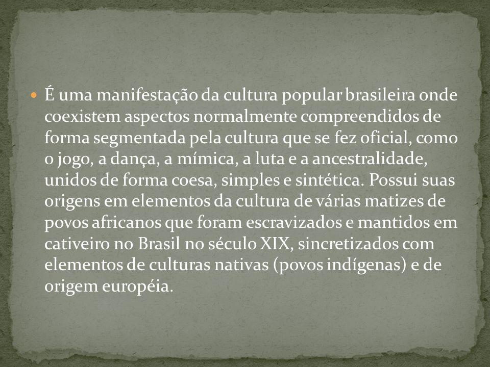 É uma manifestação da cultura popular brasileira onde coexistem aspectos normalmente compreendidos de forma segmentada pela cultura que se fez oficial, como o jogo, a dança, a mímica, a luta e a ancestralidade, unidos de forma coesa, simples e sintética.