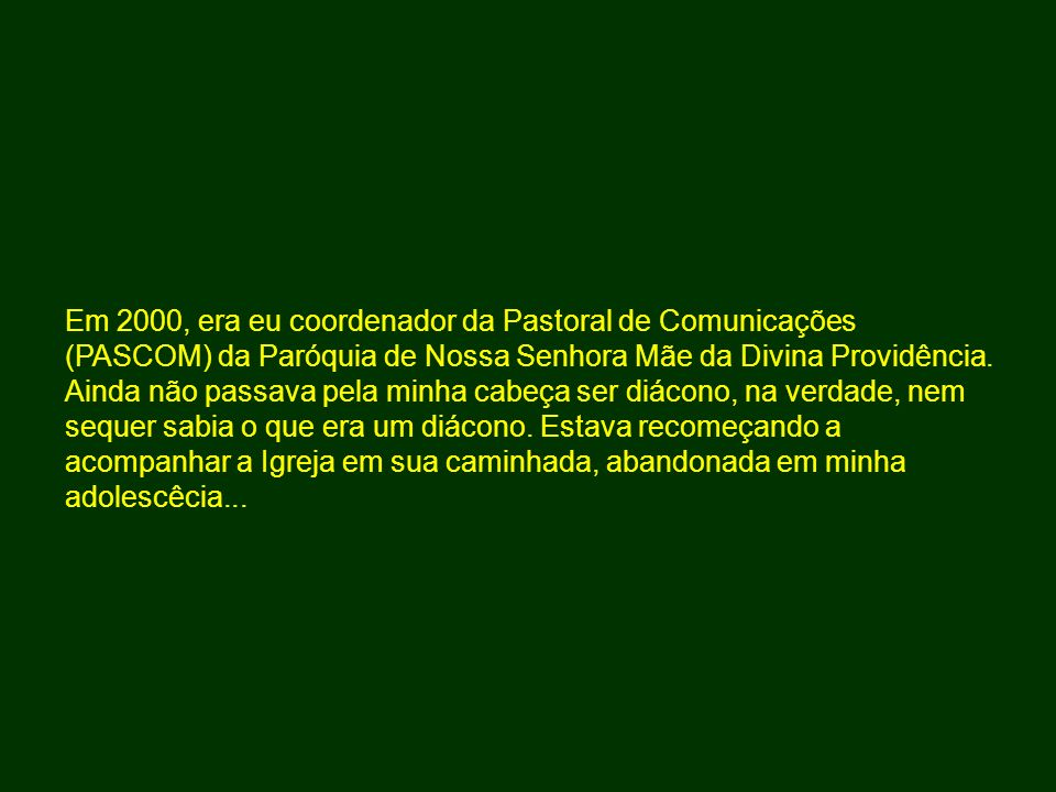 Em 2000, era eu coordenador da Pastoral de Comunicações (PASCOM) da Paróquia de Nossa Senhora Mãe da Divina Providência.