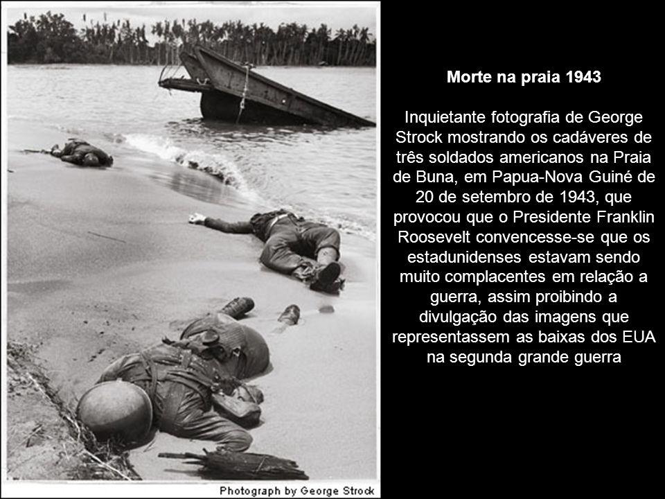 Morte na praia 1943 Inquietante fotografia de George Strock mostrando os cadáveres de três soldados americanos na Praia de Buna, em Papua-Nova Guiné de 20 de setembro de 1943, que provocou que o Presidente Franklin Roosevelt convencesse-se que os estadunidenses estavam sendo muito complacentes em relação a guerra, assim proibindo a divulgação das imagens que representassem as baixas dos EUA na segunda grande guerra