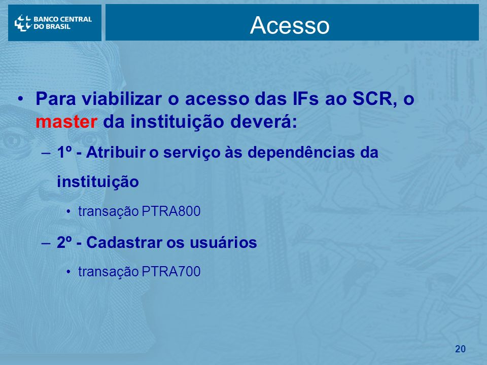 Acesso Para viabilizar o acesso das IFs ao SCR, o master da instituição deverá: 1º - Atribuir o serviço às dependências da instituição.