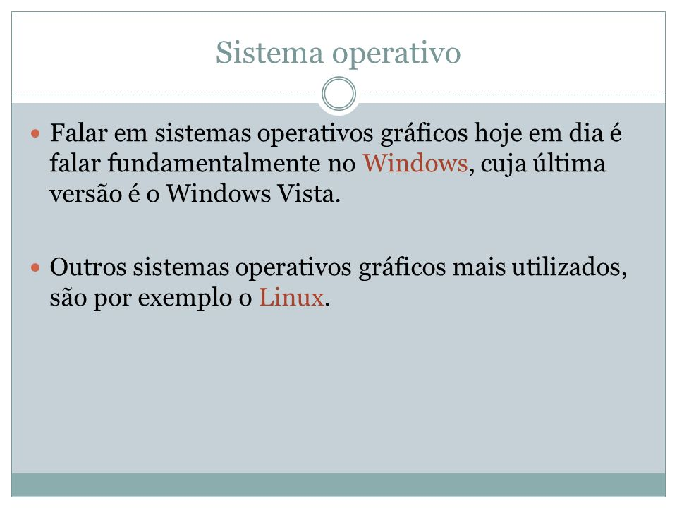 Sistema operativo Falar em sistemas operativos gráficos hoje em dia é falar fundamentalmente no Windows, cuja última versão é o Windows Vista.