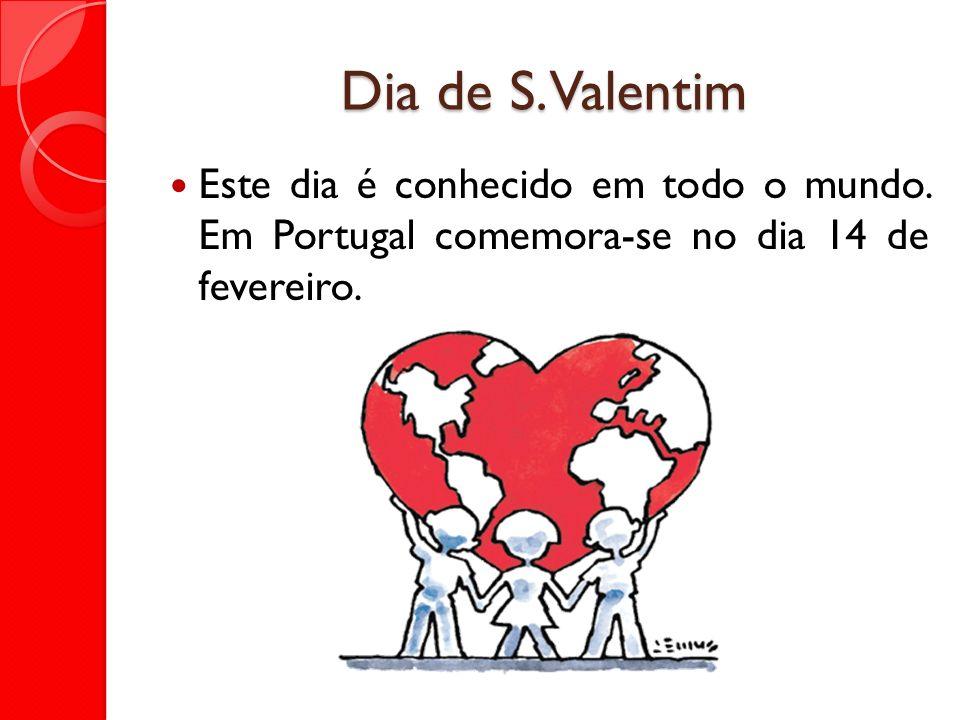 Dia de S. Valentim Este dia é conhecido em todo o mundo.