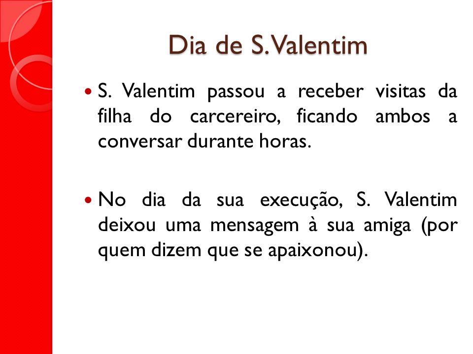 Dia de S. Valentim S. Valentim passou a receber visitas da filha do carcereiro, ficando ambos a conversar durante horas.
