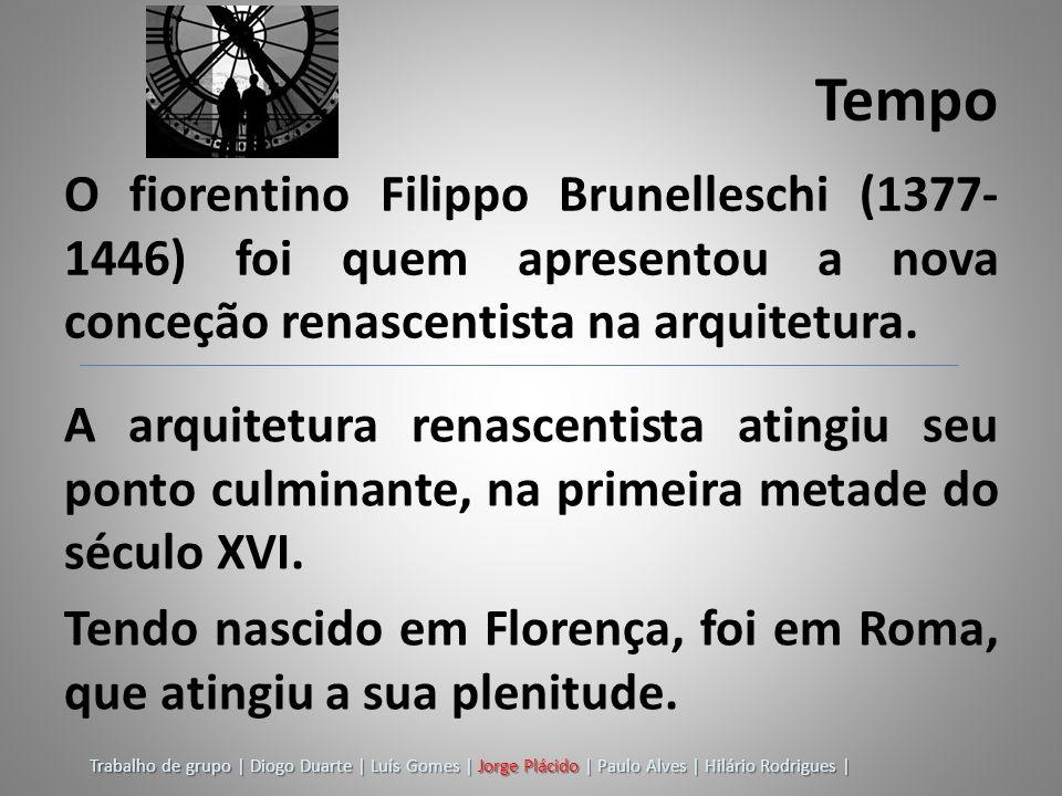 Tempo O fiorentino Filippo Brunelleschi (1377-1446) foi quem apresentou a nova conceção renascentista na arquitetura.