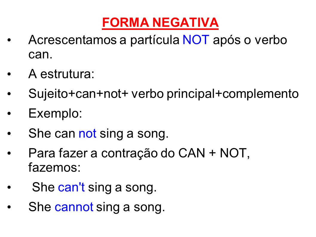 FORMA NEGATIVA Acrescentamos a partícula NOT após o verbo can. A estrutura: Sujeito+can+not+ verbo principal+complemento.