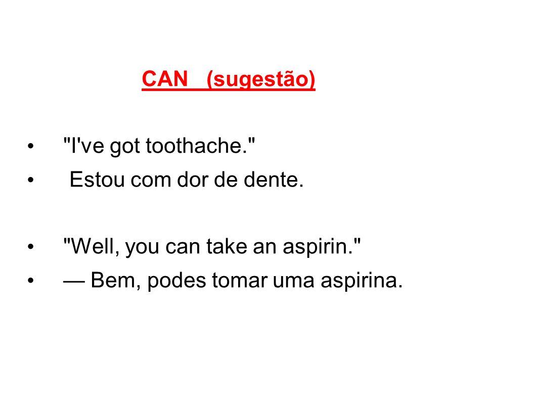 CAN (sugestão) I ve got toothache. Estou com dor de dente.