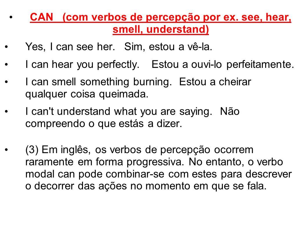 CAN (com verbos de percepção por ex. see, hear, smell, understand)