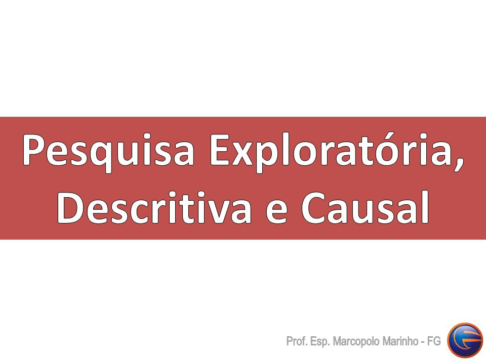 Pesquisa Exploratória, Descritiva e Causal