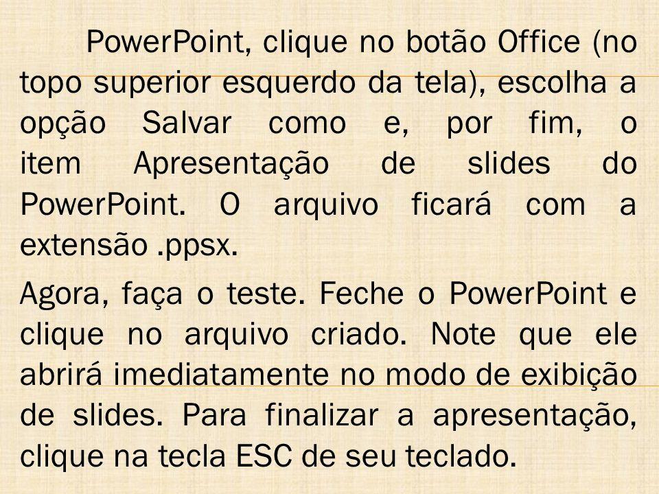 PowerPoint, clique no botão Office (no topo superior esquerdo da tela), escolha a opção Salvar como e, por fim, o item Apresentação de slides do PowerPoint. O arquivo ficará com a extensão .ppsx.