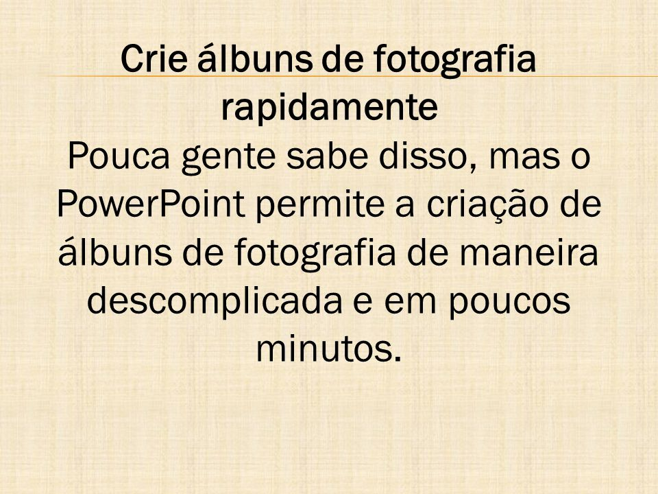 Crie álbuns de fotografia rapidamente Pouca gente sabe disso, mas o PowerPoint permite a criação de álbuns de fotografia de maneira descomplicada e em poucos minutos.